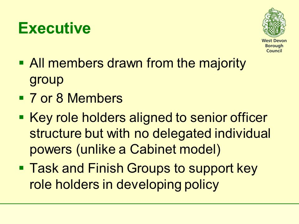Advantages of Single Committee/Policy Hub or Single Party Executive over 2 Committee System  Individual Members in the grouping would align with senior managers and develop expertise  Would be a good counter balance to South Hams' Executive on matters of common interest  Would be able to work at pace  More Members would feel more valued  Could secure the most committed and able Members and exploit a wider set of strengths  Should help develop a stronger sense of team within the grouping
