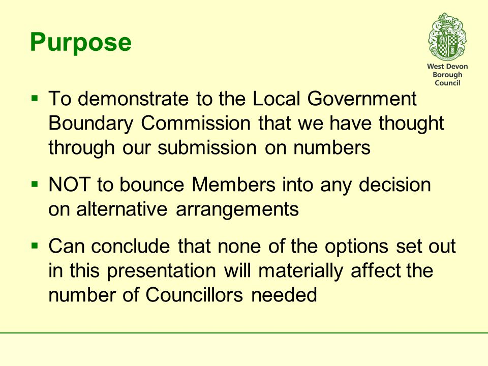  Commission will form its view on size by considering: –Governance Arrangements – How we take decisions –Scrutiny – of our own decisions and outside bodies –Regulatory role –Representational role – community engagement, casework and representing Council with local partner organisations