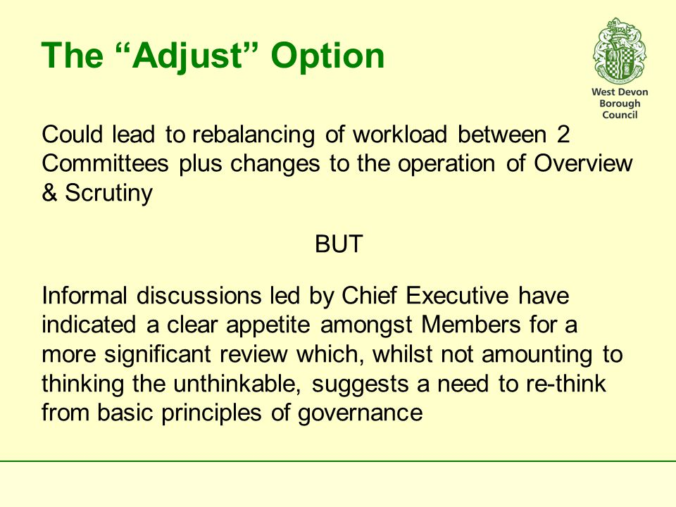 Some old thinking that needs to be jettisoned  Every Member has to have a committee role  O&S role bars Members from other roles  Committees and positions on them are (more or less) formally fixed over the four year term of the Council  Continual Professional Development (CPD) is the exclusive province of officers  Likewise annual appraisal  Members' time is not negotiable  Individual Members should expect/be expected to know/decide everything