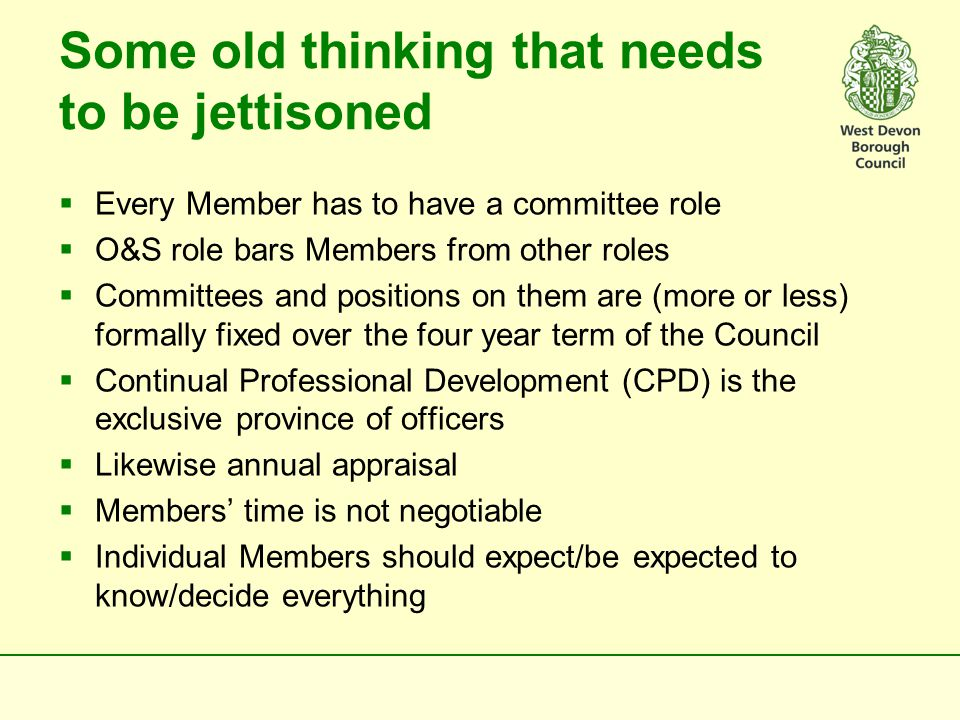 Rethinking from Basic Principles As we move forward we need to be aware that:  the pace of change is accelerating  Members and governance arrangements have largely escaped unscathed whilst officer functions and structures have radically altered  whatever is put in place needs to be affordable given the state of WDBC finances  simplicity and flexibility will need to be key watch words  political role is different from managerial role  Members need to know enough to represent WDBC well externally