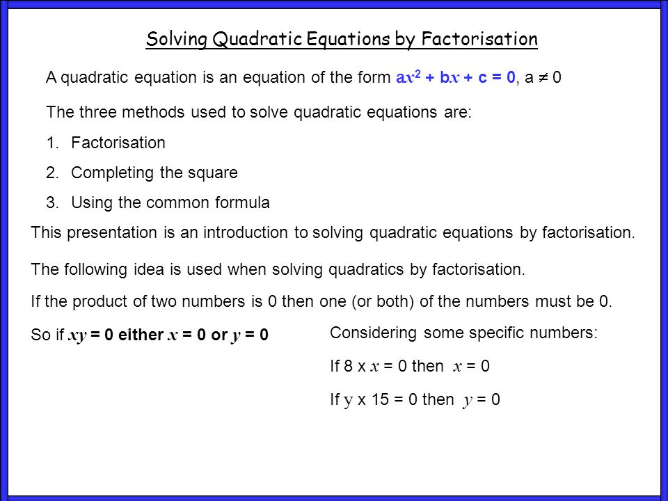 Ex1 and 2 Solving Quadratic Equations by Factorisation a x 2 + b x + c = 0, a  0 Some quadratic equations can be solved by factorising and it is normal to try this method first before resorting to the other two methods discussed.