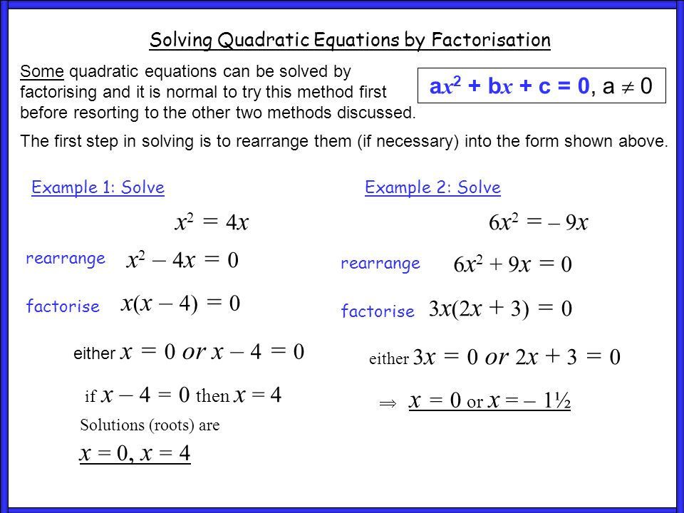 Ex 3 and 4 Solving Quadratic Equations by Factorisation a x 2 + b x + c = 0, a  0 Some quadratic equations can be solved by factorising and it is normal to try this method first before resorting to the other two methods discussed.
