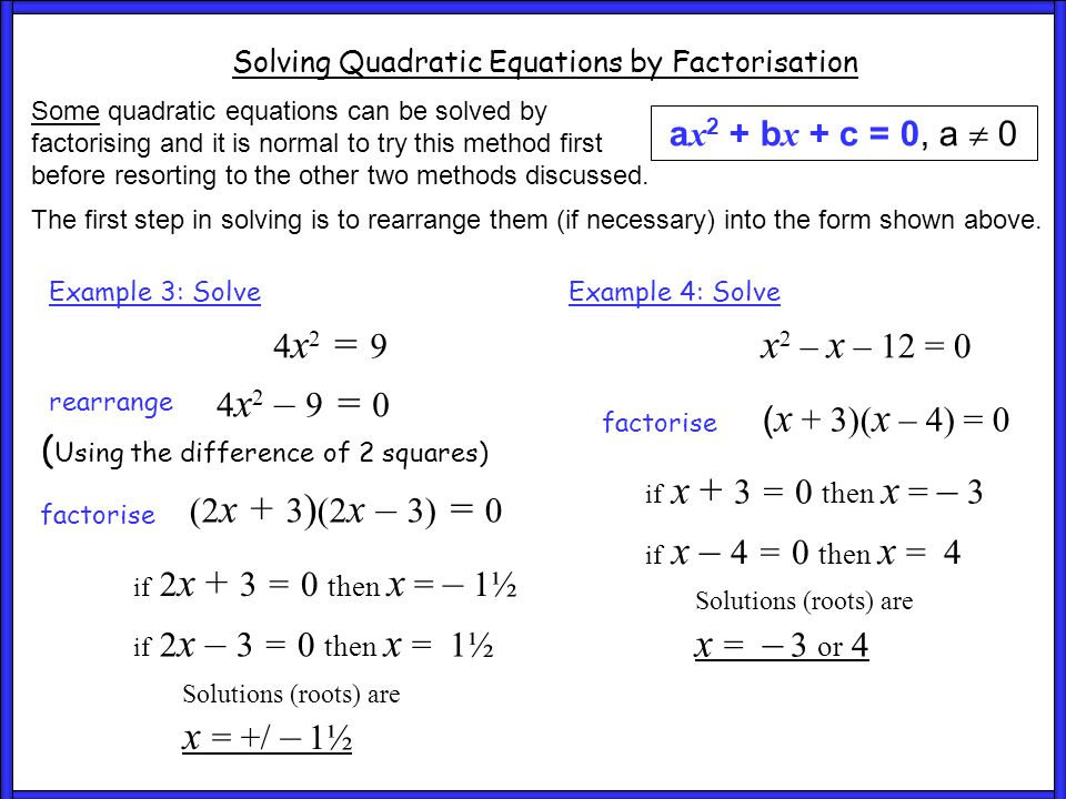 Ex 5 and 6 Solving Quadratic Equations by Factorisation a x 2 + b x + c = 0, a  0 Some quadratic equations can be solved by factorising and it is normal to try this method first before resorting to the other two methods discussed.
