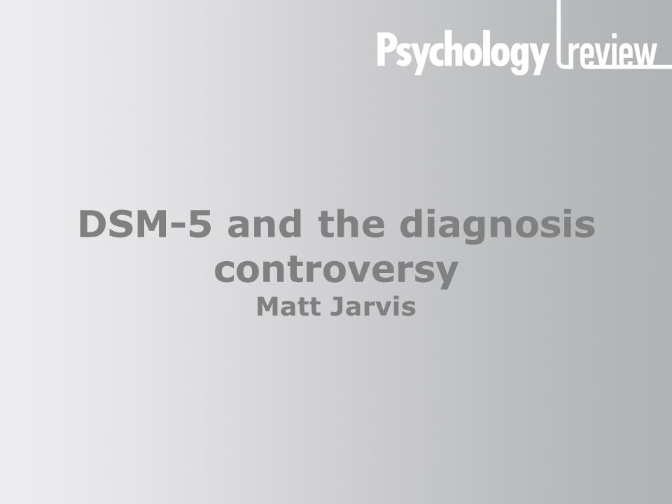 DSM-5 and the diagnosis controversy The DSM system The DSM is the Diagnostic and Statistical Manual of Mental Disorders.