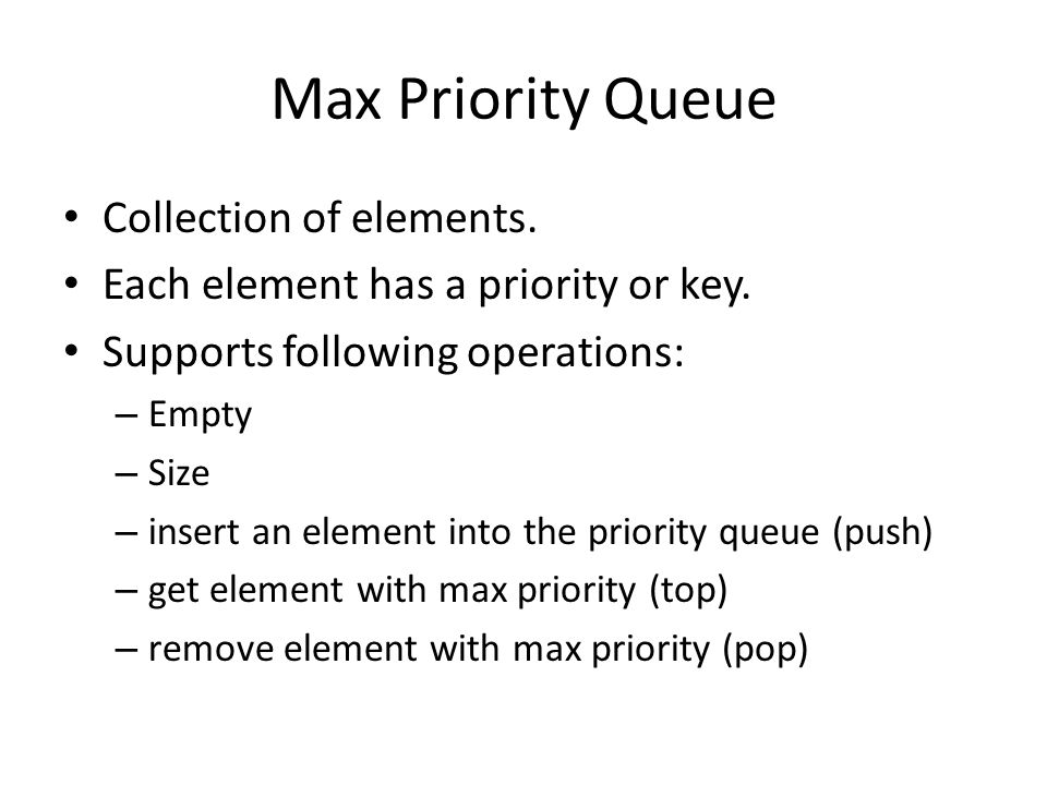 Applications Sorting use element key as priority insert elements to be sorted into a priority queue remove/pop elements in priority order – if a min priority queue is used, elements are extracted in ascending order of priority (or key) – if a max priority queue is used, elements are extracted in descending order of priority (or key)