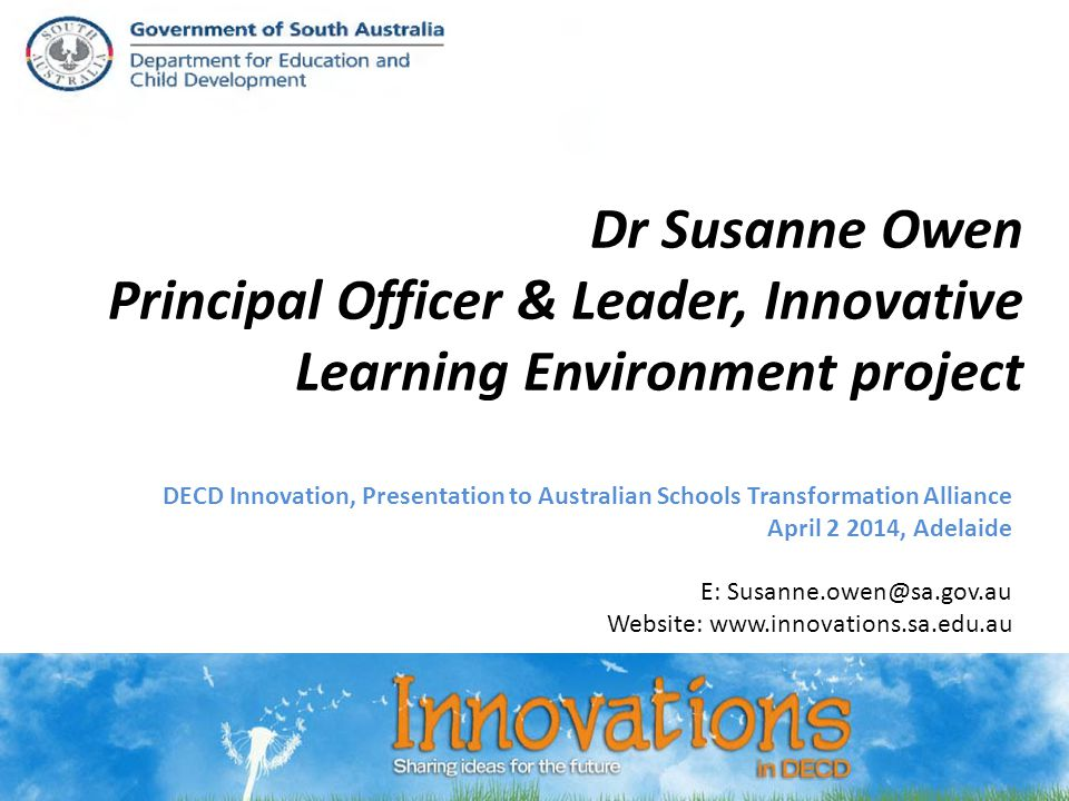 + Background: DECD + Innovation DECD is an invited system in the OECD* Innovative Learning Environment project: Traditional schooling methods inadequate for preparing students for C21 st contexts esp low SES 7 DECD sites/programs met OECD criteria, of 125 cases in 26 countries 25 SA public education sites/programs now recognised within DECD innovation CoP (incl.