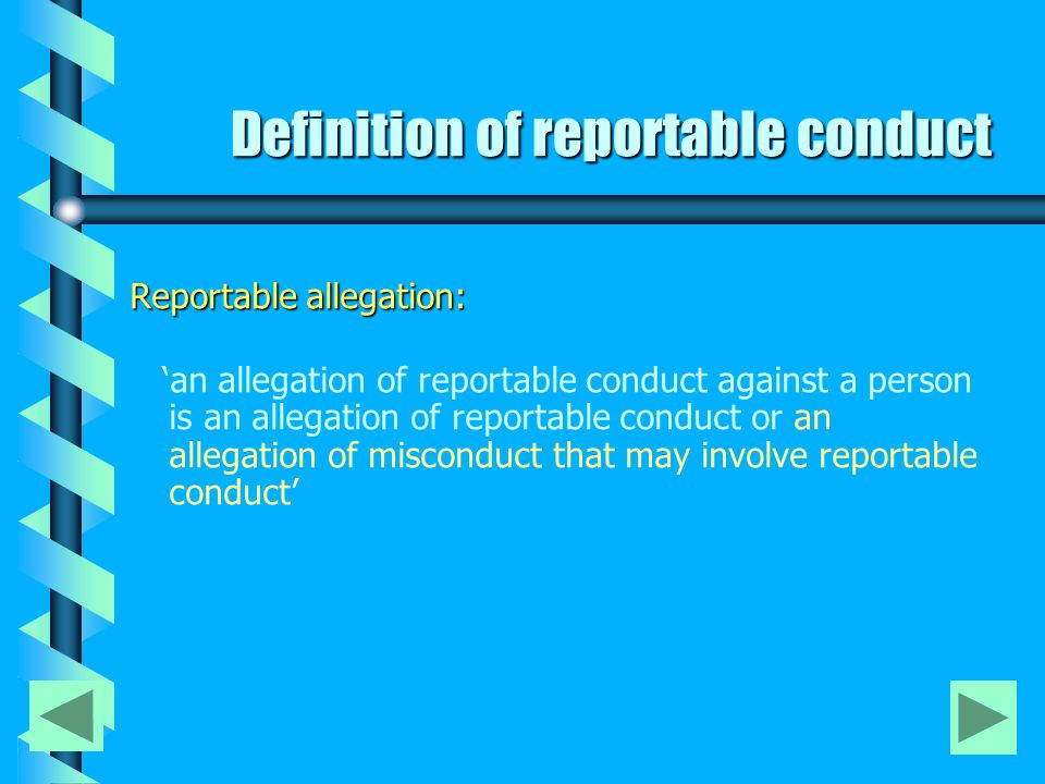 Reportable Conduct: a) Any sexual offence, sexual misconduct, committed against, with or in the presence of a child (including a child pornography offence), or b) Any assault, ill-treatment or neglect of a child, or c) Any behaviour that causes psychological harm to a child, whether or not in any case, with the consent of the child.