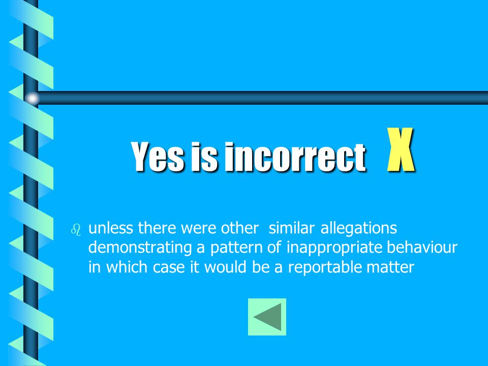 No is correct No is correct √ Whilst an allegation of grabbing a child by the arm in a disciplinary context is clearly a physical assault, it may be exempt from reporting to the Ombudsman if it is either 1) considered to be trivial or negligible in all the circumstances; Or 2) a first time allegation within the Class or Kind Determination The employer is still required to investigate the matter and take appropriate action if the conduct is found to have occurred