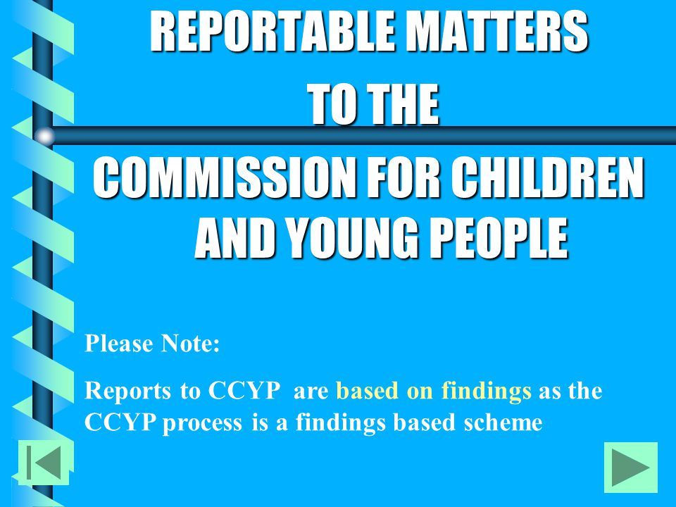 Role of the Commission for Children and Young People (CCYP) b b Established as an independent organisation to make NSW a safer place for children and young people b b Develops guidelines and regulations for the implementation of the Working with Children Check b b One function is to facilitate employment screening for child-related positions promoting integrity, consistency and probity amongst employer procedures b b Responsible for the database for employment screening in which employers are required to forward any relevant employment proceedings