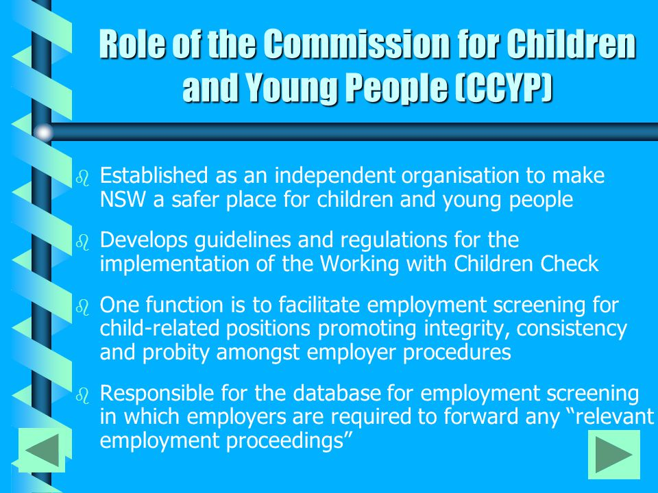 Employers are required to report the following to CCYP Relevant Employment Proceedings That is: disciplinary proceedings (in this State or elsewhere) against an employee by the employer or by a professional or other body that supervises the professional conduct of the employee, being proceedings involving: (a) reportable conduct by the employee, that is: any sexual offence, sexual misconduct, committed against, with or in the presence of a child (including a child pornography offence), or, any assault, ill-treatment or neglect of a child, or any behaviour that causes psychological harm (b) an act of violence committed by the employee in the course of employment and in the presence of a child Applies to all relevant employment proceedings since 3 July 1995