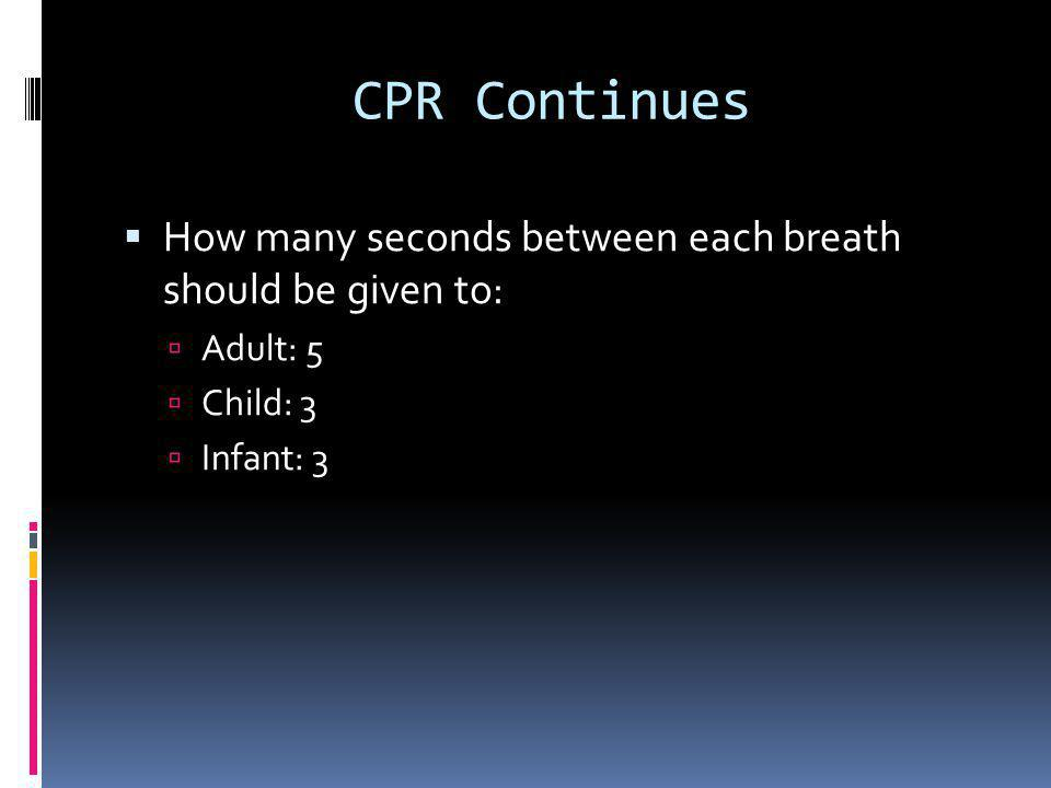 CPR Continued AdultChildInfant Age>81- Puberty< 1 year PulseCarotid Brachial Position2 hands lower-half of sternum 1 hand lower-half of sternum 2 fingers- 1 finger below nipple line Depth1 ½- 2 inches1/3- ½ depth of chest Rate100 per minute At least 100 per minute Rescue1 breath every 5 seconds 1 breath every 3 seconds Cycle1 man 30:2 2 man 30:22 man 15:2