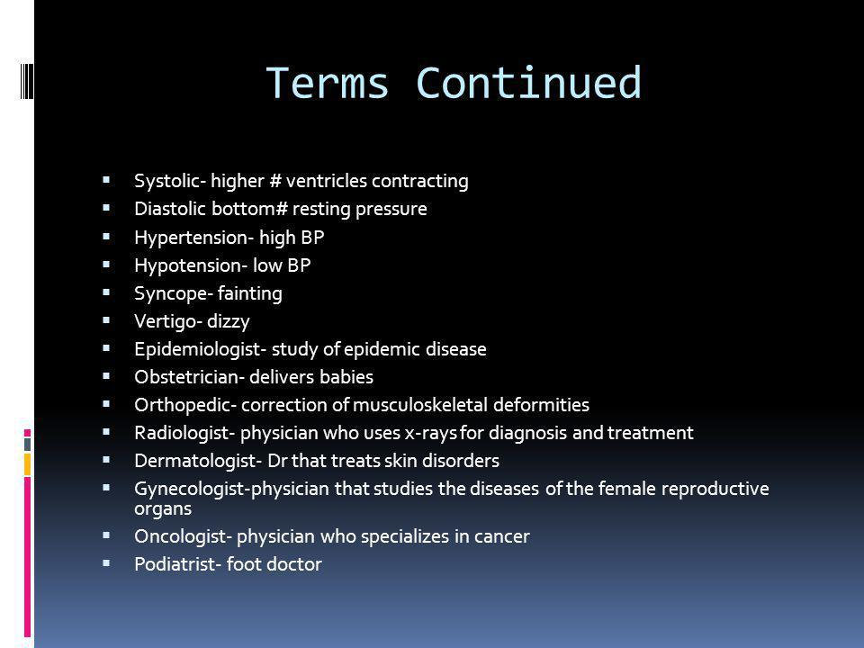 Terms Continued  Hemorrhage- bleeding that lasts more then a few mins  Holism-total pt care (physical, emotional, social, economic and spiritual)  Mortality- subject to death  Morbidity- being diseased  Precipitating factors- occurring suddenly  Contraindications- don't do it  Primary illness- most serious illness  Acute illness- rapid onset, severe symptoms, and short course  Chronic illness-long duration disease showing little change  Comatose-in a coma  Hematoma- swelling comprised of a mass of blood  Lethargic- sleepiness