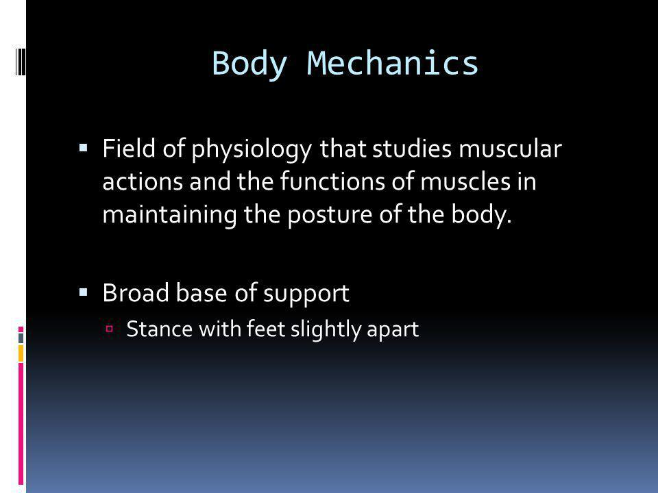 Body Mechanics Continued  Purpose: don't hurt yourself, the client, and it is easier.
