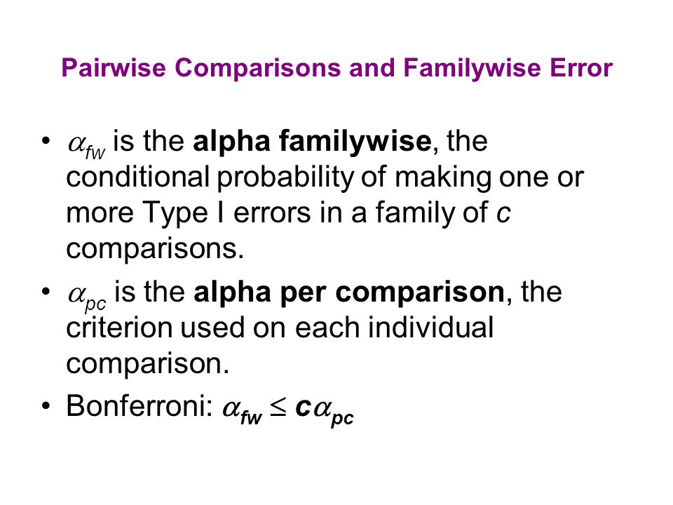 c = 6,  pc =.01 alpha familywise might be as high as 6(.01) =.06.