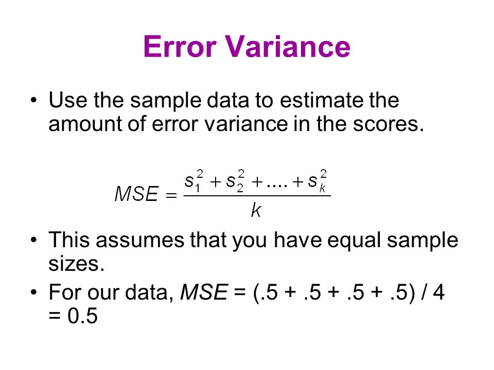 Among Groups Variance Assumes equal sample sizes VAR(2,3,7,8) = 26 / 3 MSA = 5  26 / 3 = 43.33 If H  is true, this also estimates error variance.