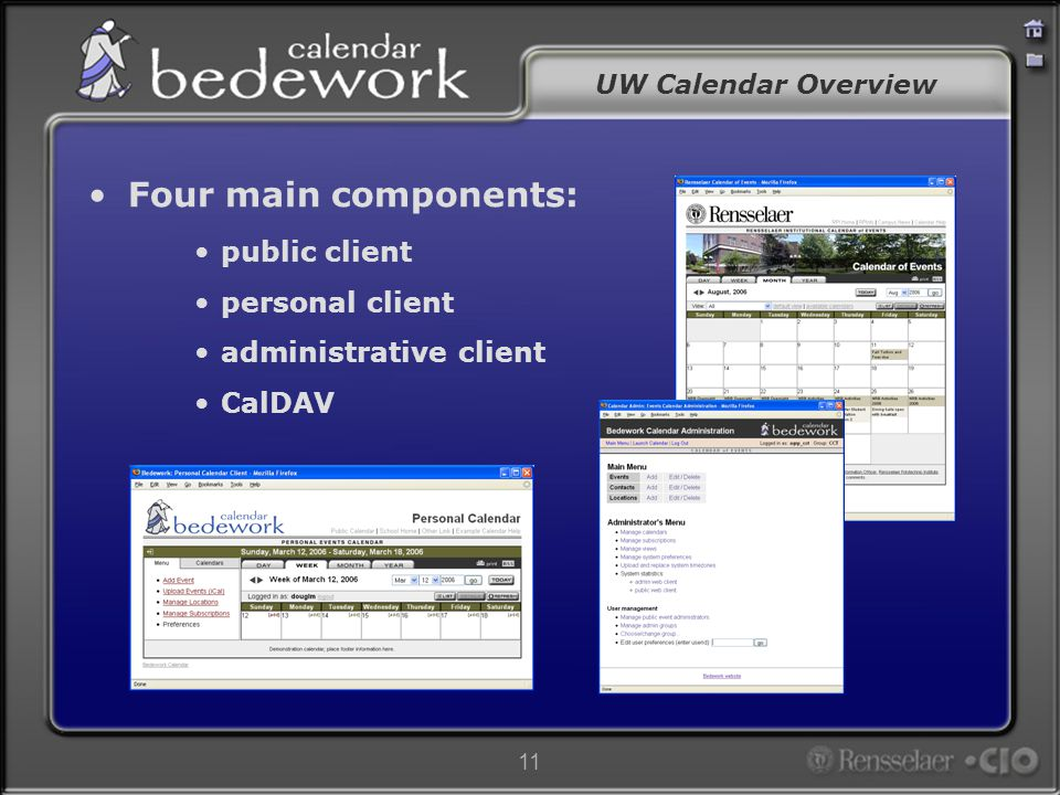 12 UW Calendar Overview Features: –Distributed, fine grained administration Administrative groups Location and contacts management –Access control & sharing –Stand-alone & portlet implementations –True synchronization –Highly customizable look and feel –Deliver to any platform, device, or media