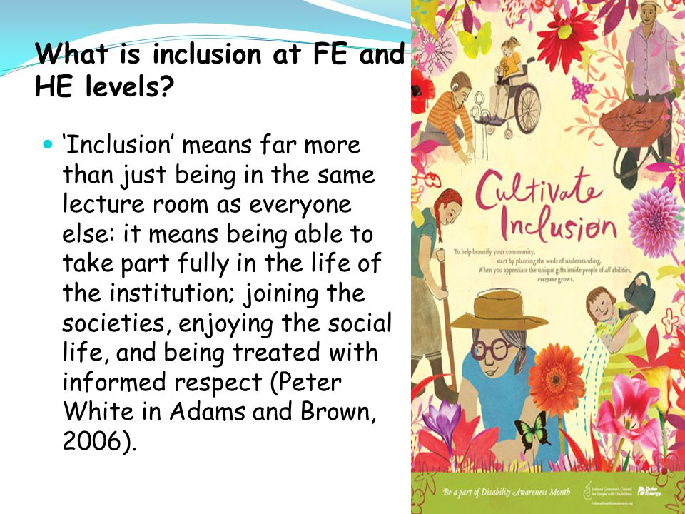 Inclusive education implies a cultural shift to celebrate diversity For higher education institutions to implement inclusive education, they require a significant cultural shift, from seeing disabled students as 'outsiders coming in', to an institution which openly embraces 'all comers'.