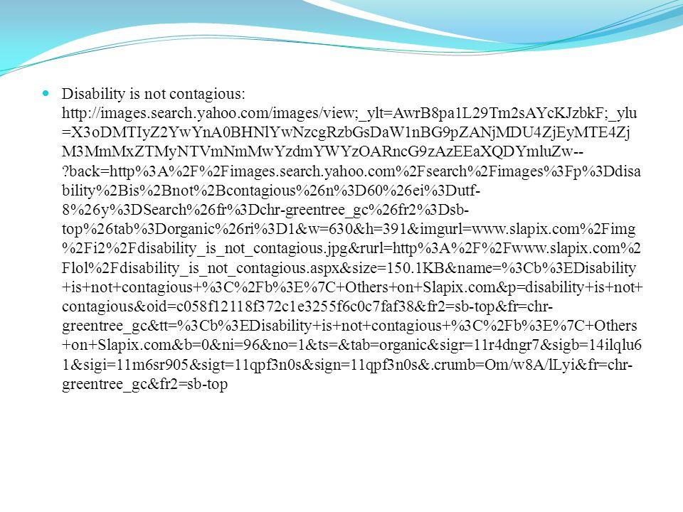 Disabled performing arts: http://images.search.yahoo.com/images/view;_ylt=AwrB8pXtOm9TkikABx2JzbkF;_ylu=X3o DMTI0MWFmOG9xBHNlYwNzcgRzbGsDaW1nBG9pZAMwNGVjOWQ4ZThlNGJiMjgzM TA0OTIzN2E5YWNmYmY2MARncG9zAzE3MARpdANiaW5n?back=http%3A%2F%2Fim ages.search.yahoo.com%2Fsearch%2Fimages%3Fp%3Ddisability%2Bawareness%2Buniversi ty%26n%3D60%26ei%3Dutf-8%26y%3DSearch%26fr%3Dchr-greentree_gc%26fr2%3Dsb- top%26spos%3D24%26nost%3D1%26tab%3Dorganic%26ri%3D170&w=521&h=373&img No entry of disabled: http://images.search.yahoo.com/search/images;_ylt=AwrB8o9pN29T5RwA9u.JzbkF;_ylc=X1 MDOTYwNjI4NTcEX3IDMgRiY2sDYWw0YXM0NTlobTkzOCUyNmIlM0QzJTI2cyUzRGt yBGZyA2Noci1ncmVlbnRyZWVfZ2MEZ3ByaWQDYl9iV21JbnVRd09kZVVkSldLMVRX QQRtdGVzdGlkA251bGwEbl9zdWdnAzEwBG9yaWdpbgNpbWFnZXMuc2VhcmNoLnlhaG 9vLmNvbQRwb3MDMARwcXN0cgMEcHFzdHJsAwRxc3RybAMyMQRxdWVyeQNubyBlb nRyeSBmb3IgZGlzYWJsZWQEdF9zdG1wAzEzOTk3OTc2NTM0NjgEdnRlc3RpZANudWxs ?gprid=b_bWmInuQwOdeUdJWK1TWA&pvid=EJ4PIDY5LjGqkVwhUxskaAodMjE3LgAA AADHSPQT&p=no+entry+for+disabled&fr=chr-greentree_gc&fr2=sb-top&ei=utf- 8&n=60&x=wrt&y=Search