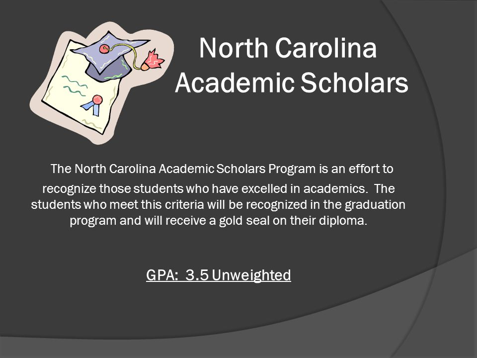 Requirements for NC Academic Scholars  English (4 credits) – English I, English II, English III, English IV  Math (4 credits) – Algebra I, Geometry, Algebra II, and a math beyond Algebra II  Science (3 credits) – Earth & Environmental Science, Biology, and A Physical Science  Social Studies (4 credits) – World History, Civics & Economics, and US History I & II  Health & Physical Education (1 credit)  Second Language (2 credits ) – Two (2) elective credits in a second language required for the UNC System.
