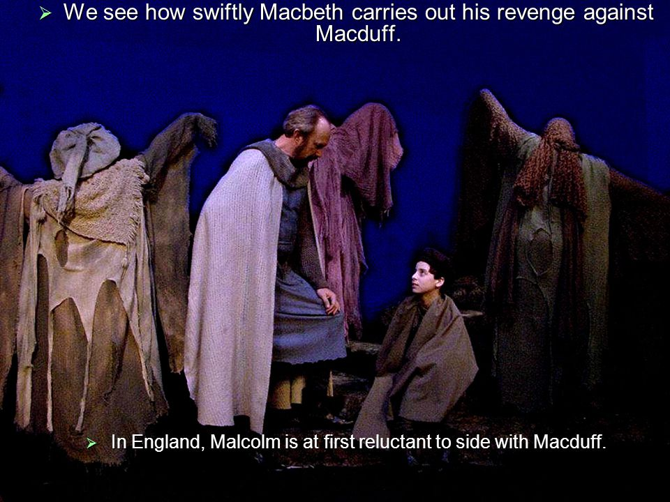 Malcolm mistrusts Macduff until he tests the degree to which Macduff is loyal to the late Duncan and disloyal to Macbeth.
