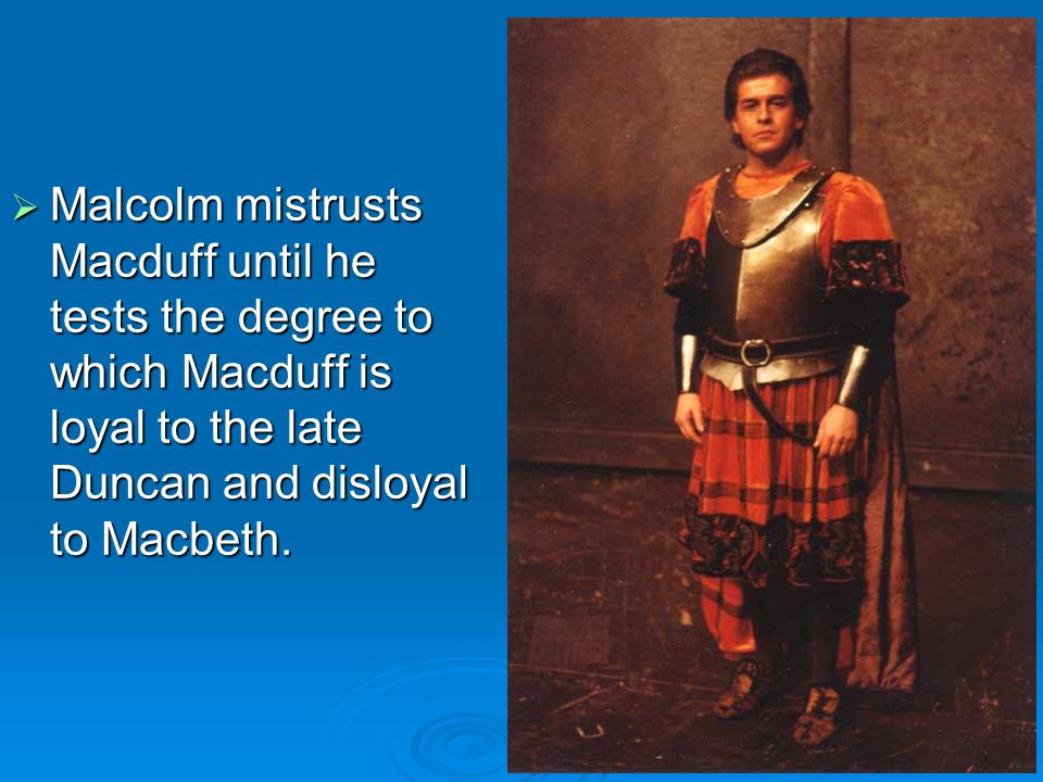  Malcolm tests Macduff's loyalty through a set of clever questions; that such a test is necessary shows the extent of Macbeth's depravity.