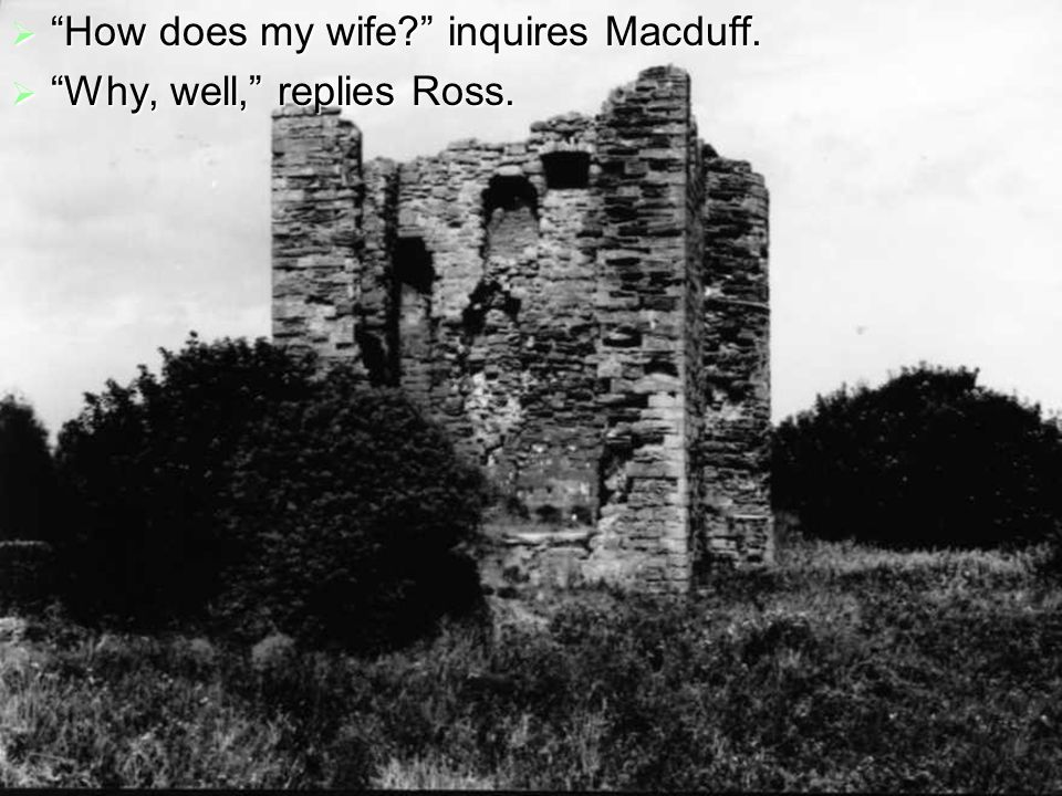  And my children? Macduff asks, to which Ross answers, Well, too.  Macduff then asks whether Macbeth has harassed his family.