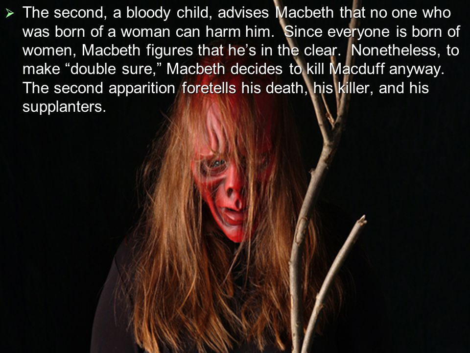  The third, a crowned child with a tree in his hand, tells Macbeth he will never be defeated until Birnam Wood (the forest) around his castle marches toward the castle.
