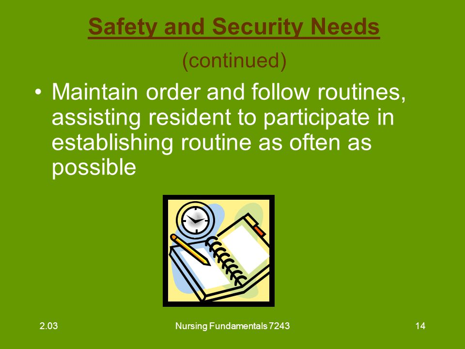 Nursing Fundamentals 724315 Safety and Security Needs (continued) Assist to reduce fear and anxiety –listen to resident's worries and report to supervisor –ease concerns when possible –check on residents frequently Avoid rushing and assist resident in gentle manner 2.03