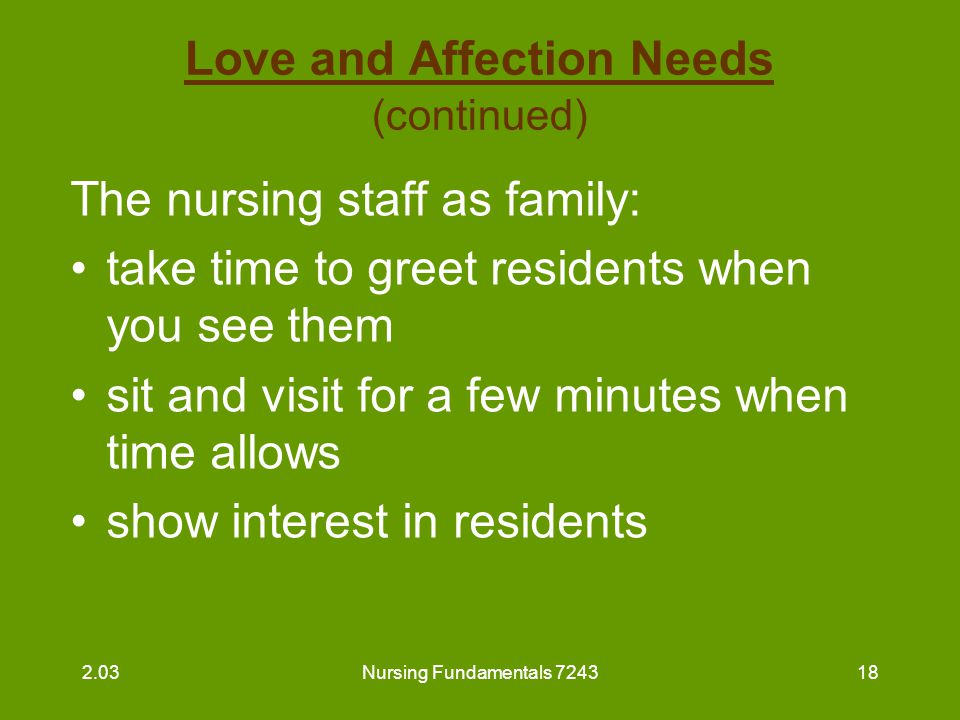 Nursing Fundamentals 724319 Love and Affection Needs (continued) The nursing staff as family (continued) : display human warmth with a gentle touch show acceptance of an individual for his or her unique qualities provide care in a kind, friendly, considerate manner 2.03
