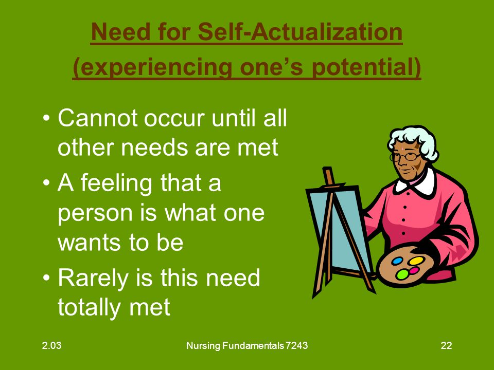 Nursing Fundamentals 724323 Need for Self-Actualization (experiencing one's potential) (continued) Ways to help residents to meet this need: –assist to participate in meaningful activities –assist to dress and help with grooming –encourage independence –encourage socialization 2.03