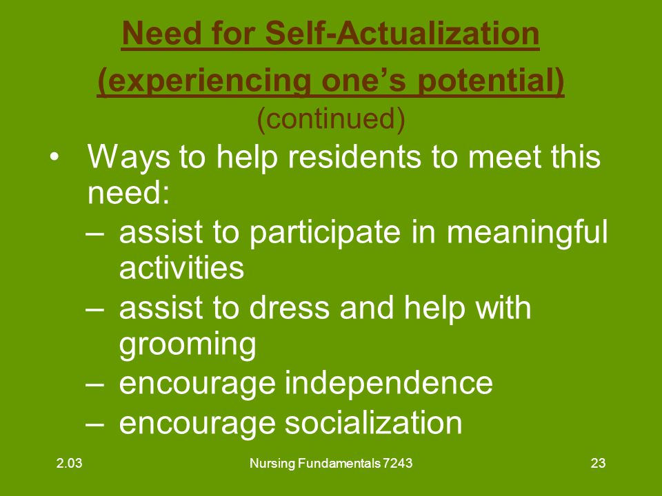 Nursing Fundamentals 724324 Need for Self-Actualization (experiencing one's potential) (continued) Ways to help residents to meet this need (continued) : –share goals with residents and praise their success or accomplishments –know what resident has accomplished in his/her lifetime and talk about these things 2.03