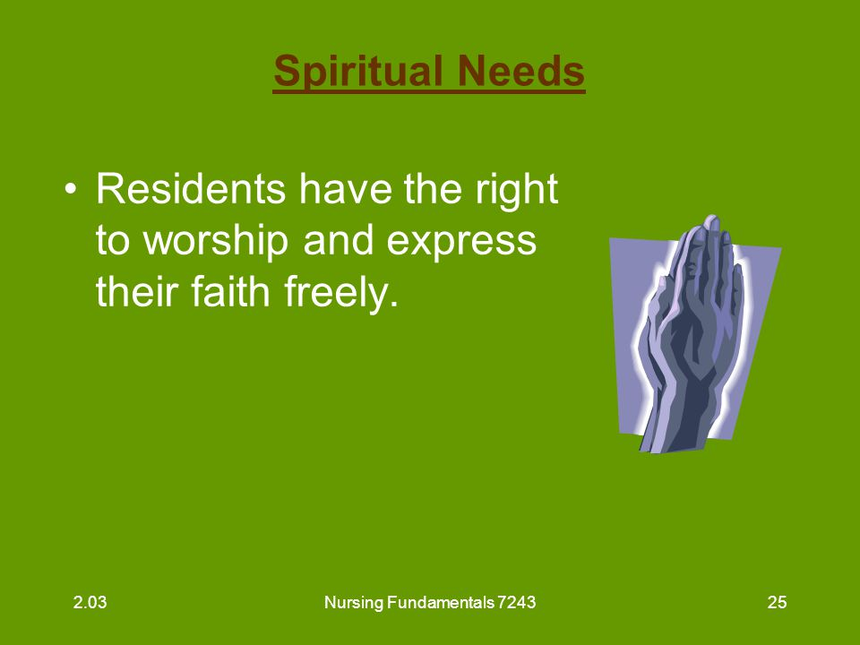 Nursing Fundamentals 724326 Spiritual Needs (continued) Guidelines for the nurse aide: –respect resident's beliefs –respect resident's religious objects –inform residents of the time and place for religious services 2.03