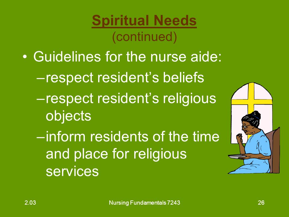 Nursing Fundamentals 724327 Spiritual Needs (continued) Guidelines for the nurse aide (continued) : –assist resident to attend religious services –provide privacy for members of the clergy and residents –welcome members of the clergy 2.03