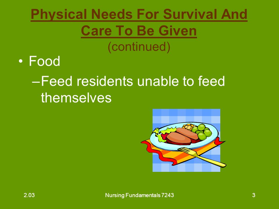 Nursing Fundamentals 72434 Physical Needs For Survival And Care To Be Given (continued) Food –Serve food with proper temperature in friendly manner in pleasant environment in appropriate amounts –Make sure dentures are in place 2.03