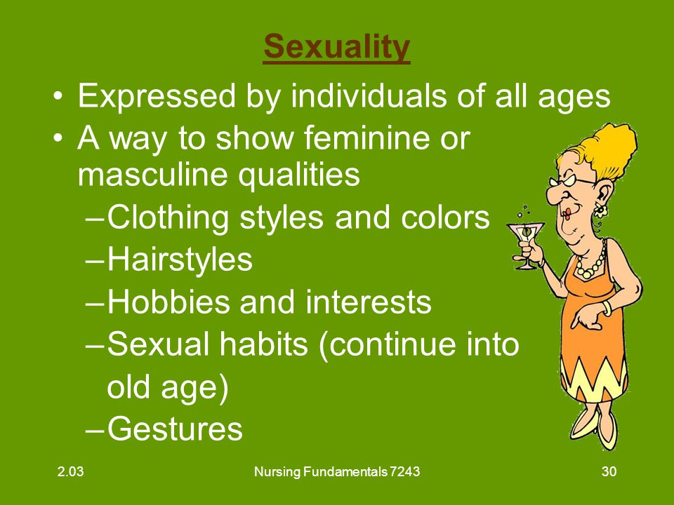 Nursing Fundamentals 724331 Sexuality (continued) May be expressed by: –Sexual intercourse –Caressing, touching, holding hands –Masturbation Is a right of all residents to experience 2.03