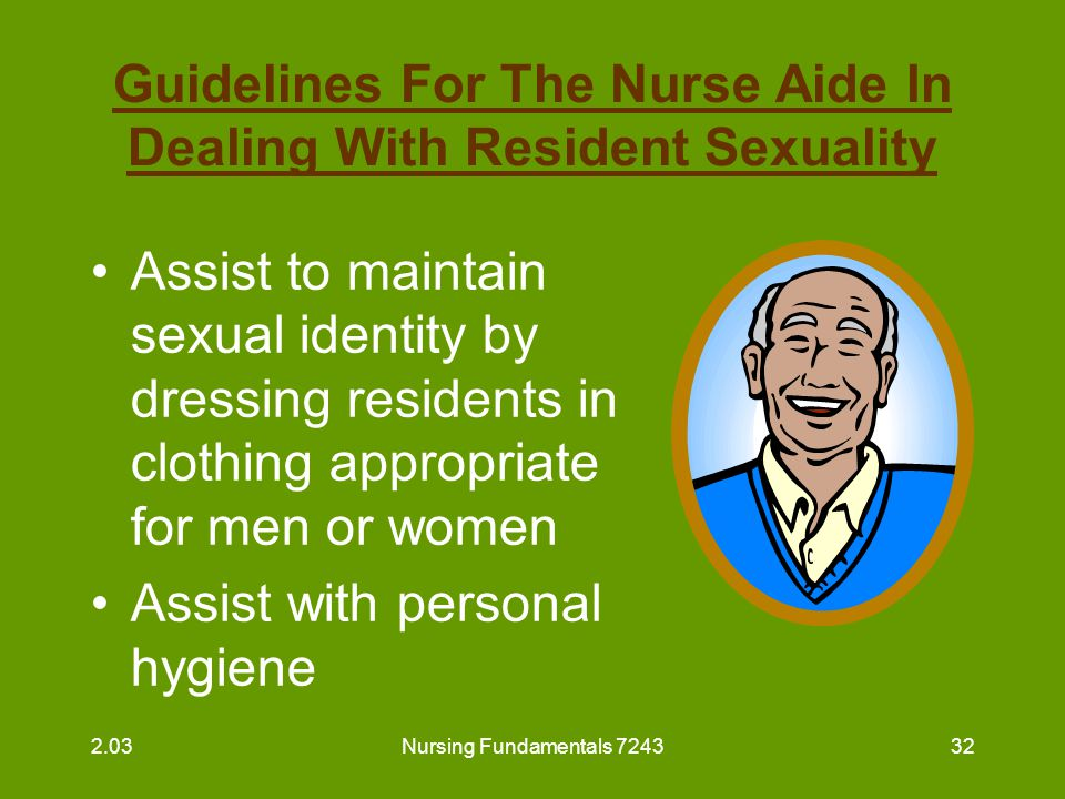 Nursing Fundamentals 724333 Guidelines For The Nurse Aide In Dealing With Resident Sexuality (continued) Assist to prepare for special activities by dressing up –selecting attractive clothing –fixing hair in a special way –applying cosmetics –wearing a special perfume or aftershave 2.03