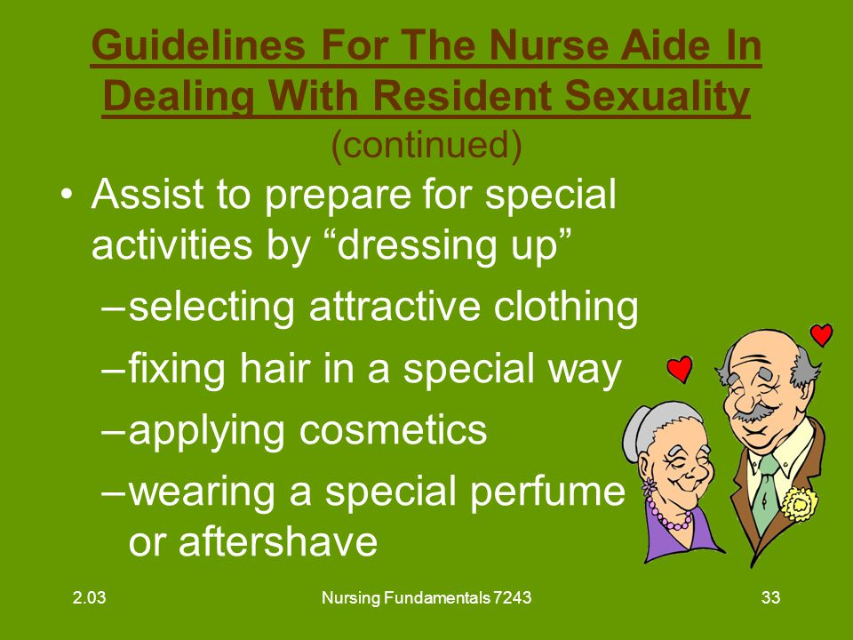 Nursing Fundamentals 724334 Guidelines For The Nurse Aide In Dealing With Resident Sexuality (continued) Help to develop a positive self-image Show acceptance and understanding for resident's expression of love or sexuality –provide privacy –always knock prior to entering a room at any time –assure privacy when requested 2.03