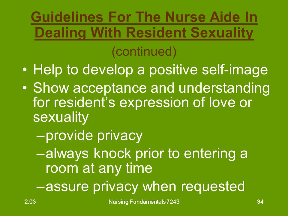 Nursing Fundamentals 724335 Guidelines For The Nurse Aide In Dealing With Resident Sexuality (continued) Never expose the resident Accept the resident's sexual relationships 2.03
