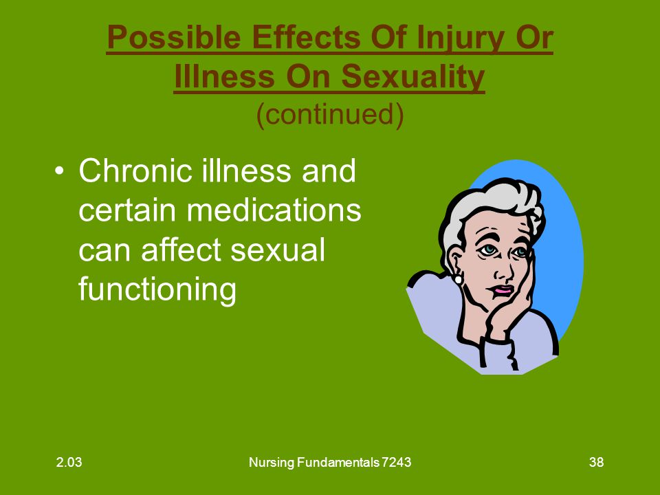 Nursing Fundamentals 724339 Possible Effects Of Injury Or Illness On Sexuality (continued) Disorders that cause impotence –diabetes mellitus –spinal cord injuries –multiple sclerosis –alcoholism 2.03