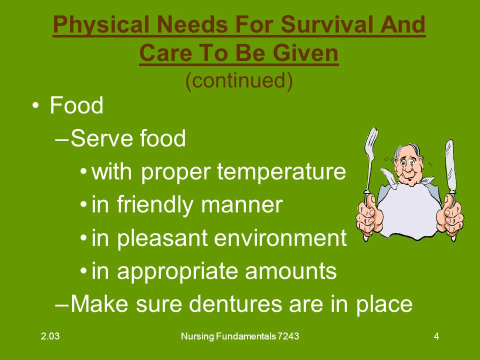 Nursing Fundamentals 72435 Physical Needs For Survival And Care To Be Given (continued) Water –make available within resident's reach –provide fresh water at periodic intervals 2.03