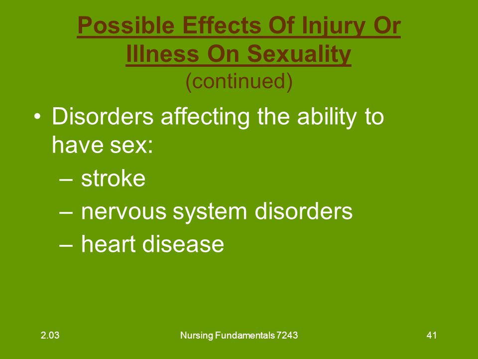 Nursing Fundamentals 724342 Possible Effects Of Injury Or Illness On Sexuality (continued) Disorders affecting the ability to have sex: –chronic obstructive pulmonary disease –circulatory disorders –arthritis or conditions affecting mobility/ flexibility 2.03