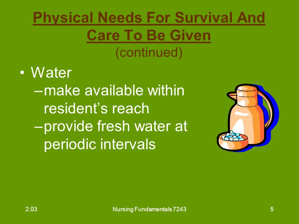Nursing Fundamentals 72436 Physical Needs For Survival And Care To Be Given (continued) Shelter –provide for warmth with extra blankets –be sure residents are dressed properly –avoid drafts or drafty areas 2.03
