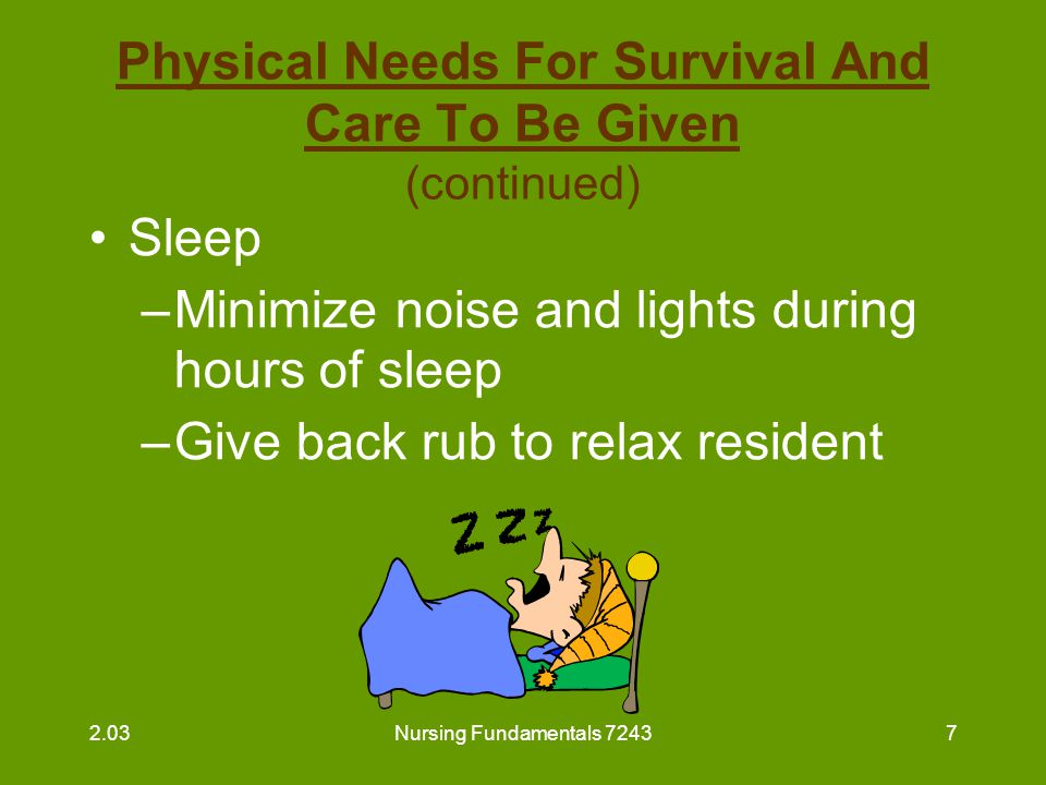 Nursing Fundamentals 72438 Physical Needs For Survival And Care To Be Given (continued) Sleep (continued) –Report complaints of pain to supervisor –Listen to concerns or worries the resident may wish to express –Leave night light on in the resident's room, if requested 2.03