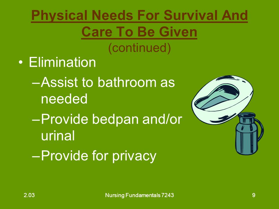 Nursing Fundamentals 724310 Physical Needs For Survival And Care To Be Given (continued) Elimination (continued) –Change soiled linen immediately –Following routine for bowel and bladder retraining as directed 2.03