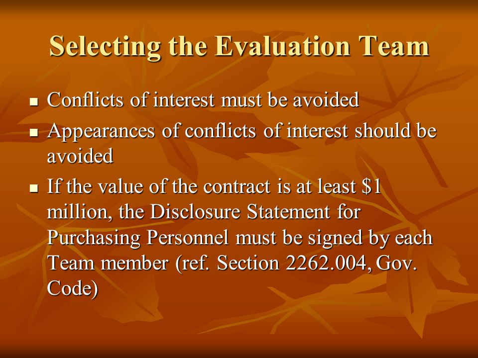 Selecting the Evaluation Team Examples of potential conflicts of interest: Examples of potential conflicts of interest: Current or former employment with a proposer Current or former employment with a proposer Owning or controlling an interest in a proposer Owning or controlling an interest in a proposer Family relationship with a partner, stockholder, or paid consultant for a proposer Family relationship with a partner, stockholder, or paid consultant for a proposer Receipt of anything of value from a proposer Receipt of anything of value from a proposer Receipt of anything of value in connection with a proposal Receipt of anything of value in connection with a proposal