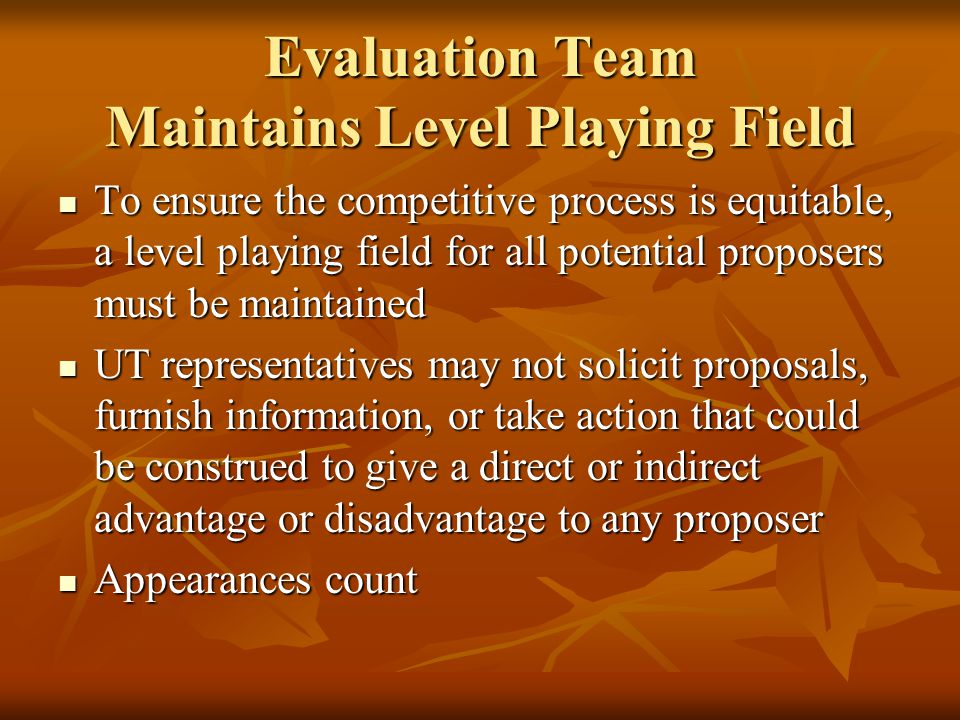 Evaluation Team Maintains Level Playing Field Disclosure of information related to the contents, status, or ranking of any proposal could be interpreted to give a direct or indirect advantage or disadvantage to a proposer Disclosure of information related to the contents, status, or ranking of any proposal could be interpreted to give a direct or indirect advantage or disadvantage to a proposer Disclosure includes both written and verbal information Disclosure includes both written and verbal information Section 1.5, Appendix One of the RFP states UT will use commercially reasonable efforts to avoid disclosure of proposals Section 1.5, Appendix One of the RFP states UT will use commercially reasonable efforts to avoid disclosure of proposals