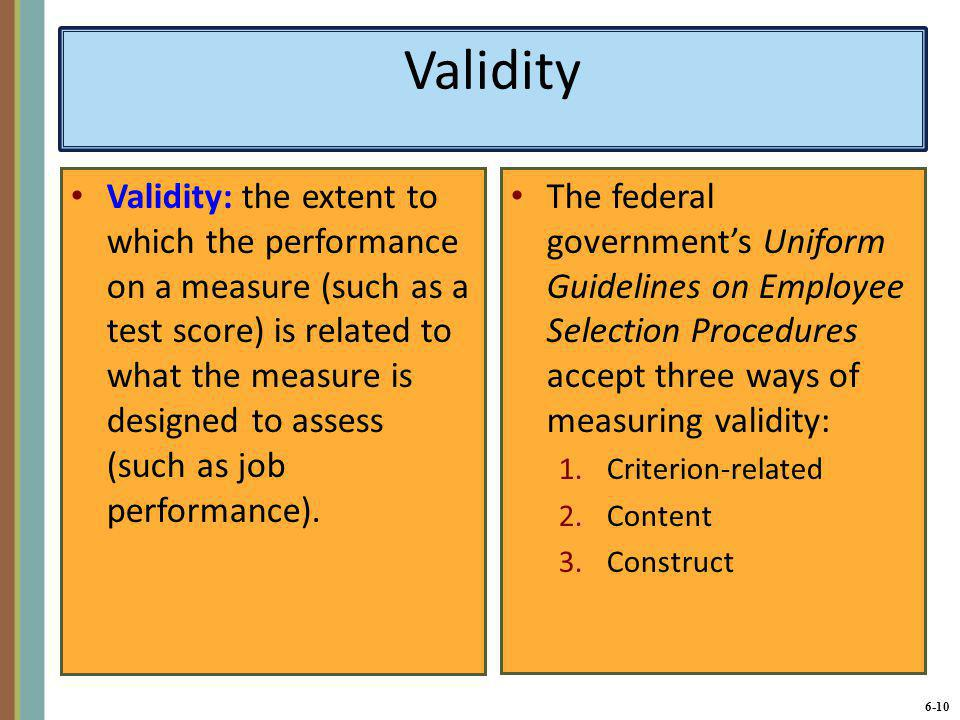6-11 Criterion-Related Validity Criterion-related validity: a measure of validity based on showing a substantial correlation between test scores and job performance scores.