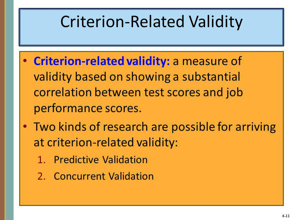 6-12 Criterion-Related Validity (continued) Predictive Validation Research that uses the test scores of all applicants and looks for a relationship between the scores and future performance of the applicants who were hired.