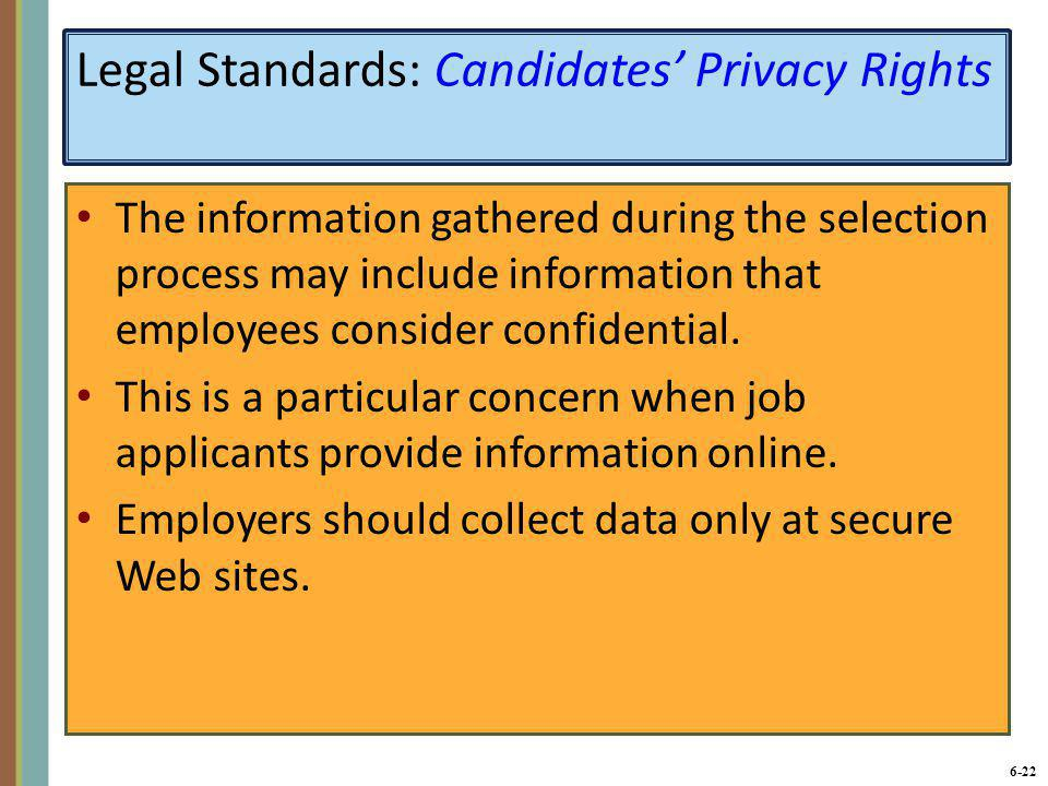 6-23 Legal Standards: Candidates' Privacy Rights (continued) The Fair Credit Reporting Act requires employers to obtain a candidate's consent before using a third party to check the candidate's credit history or references.