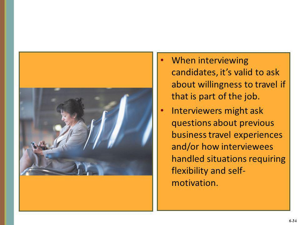 6-35 Interviewing Effectively 1.Be prepared 2.Put the applicant at ease 3.Ask about past behaviors 4.Listen – let the candidate do most of the talking 5.Take notes – write down notes during and immediately after the interview 6.At the end of the interview, make sure the candidate knows what to expect next